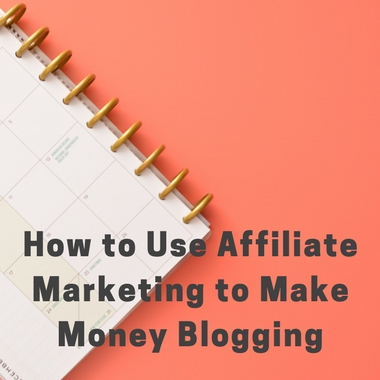 How to Use Affiliate Marketing to Make Money Blogging
