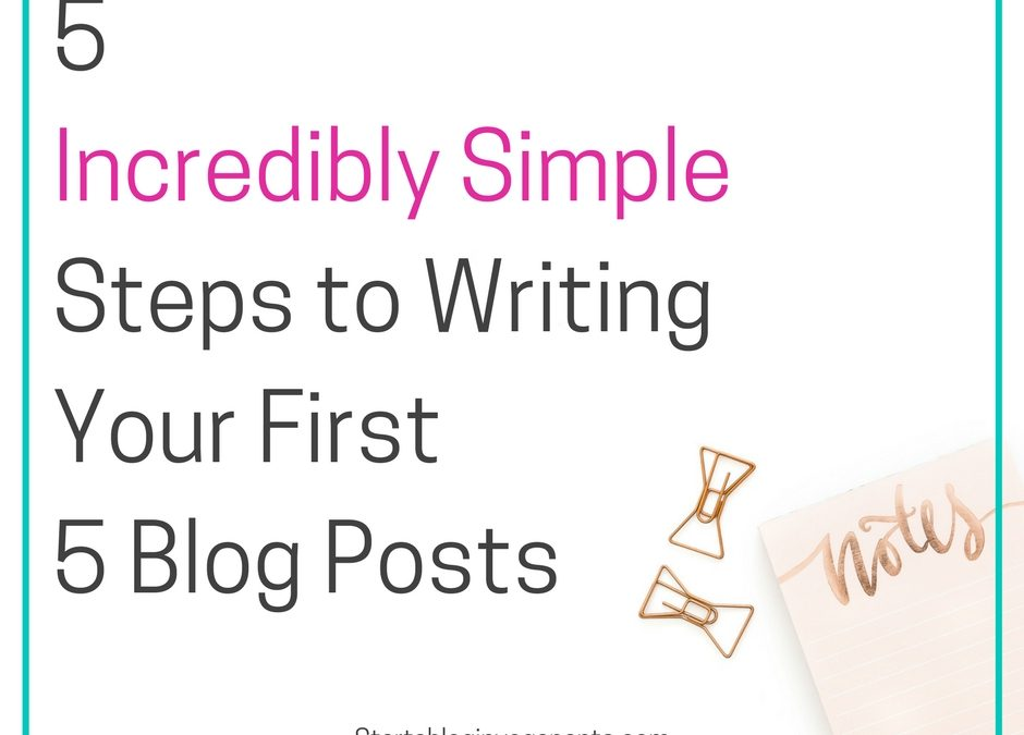 5 Incredibly Simple Steps to Writing Your First Blog Posts