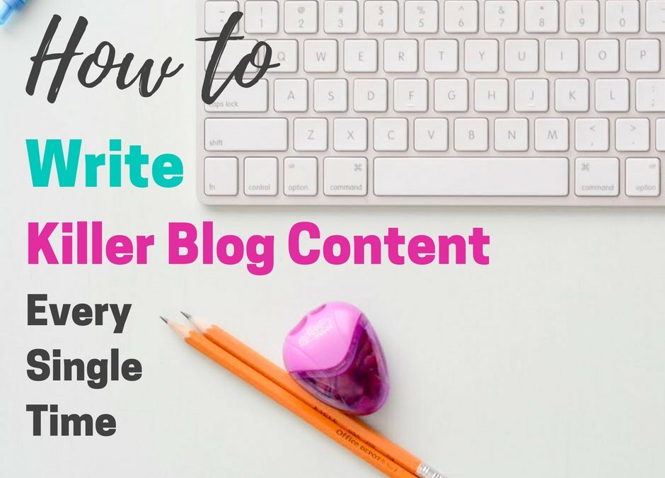 How to Write Killer Blog Content Every Single Time